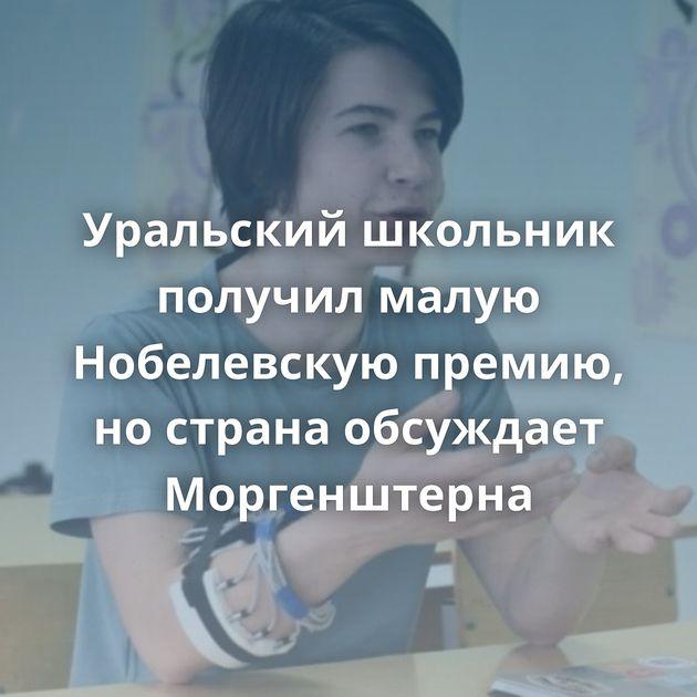 Уральский школьник получил малую Нобелевскую премию, нострана обсуждает Моргенштерна