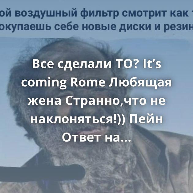 Все сделали ТО? It's coming Rome Любящая жена Странно,что не наклоняться!)) Пейн Ответ на пост «