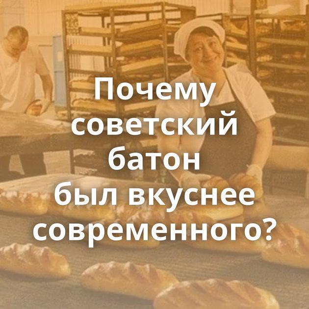 Почему советский батон былвкуснее современного?