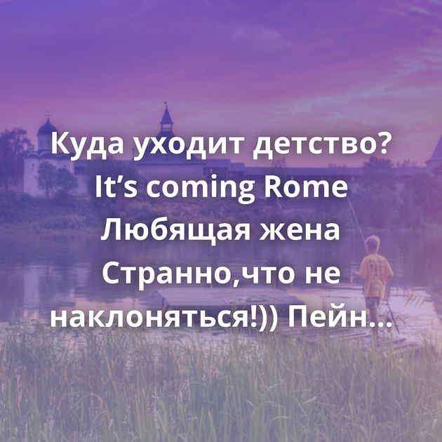 Куда уходит детство? It's coming Rome Любящая жена Странно,что не наклоняться!)) Пейн Ответ на пост «