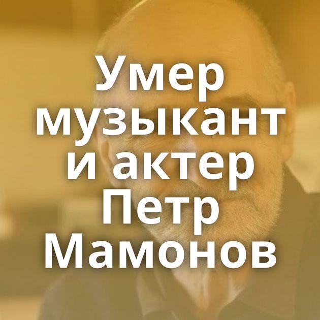 Умер музыкант иактер Петр Мамонов