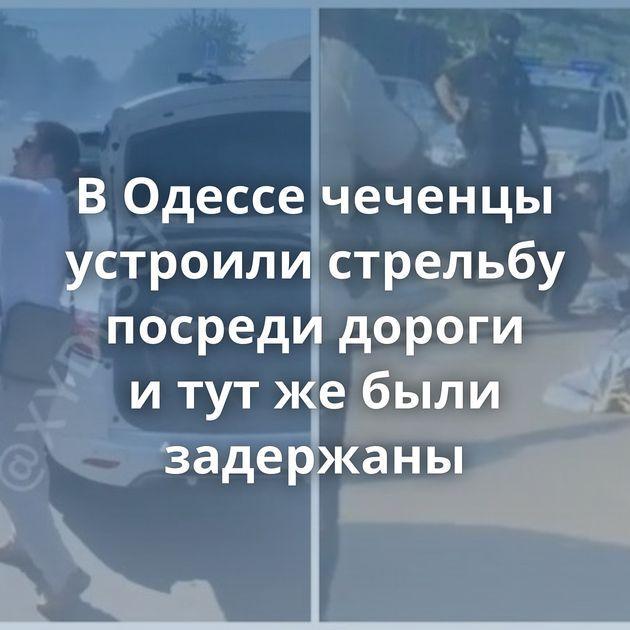 ВОдессе чеченцы устроили стрельбу посреди дороги итутжебыли задержаны