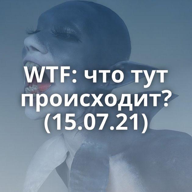 WTF: что тут происходит? (15.07.21)