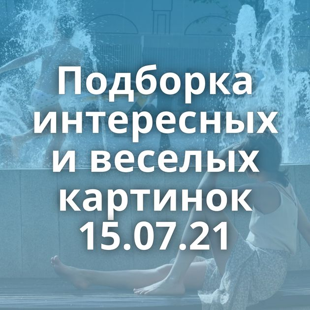 Подборка интересных и веселых картинок 15.07.21