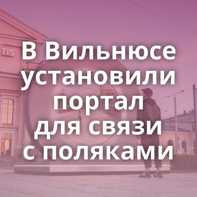 ВВильнюсе установили портал длясвязи споляками