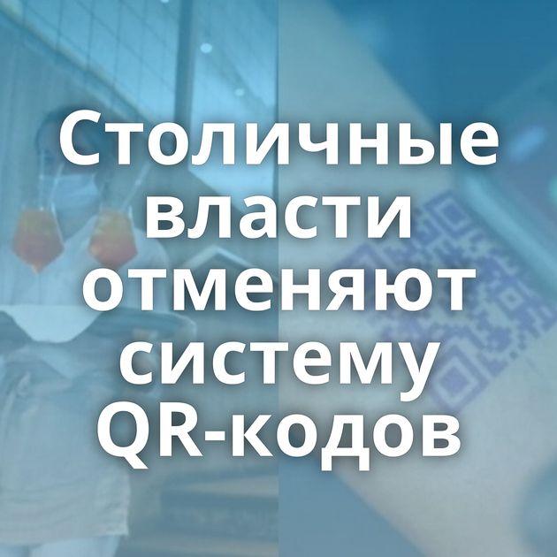Столичные власти отменяют систему QR-кодов
