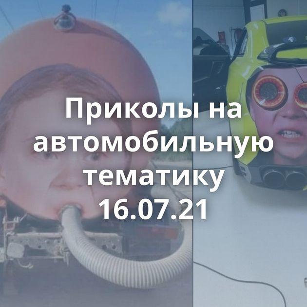 Приколы на автомобильную тематику 16.07.21