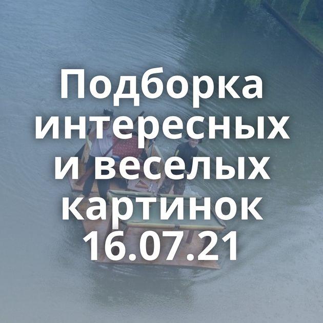 Подборка интересных и веселых картинок 16.07.21