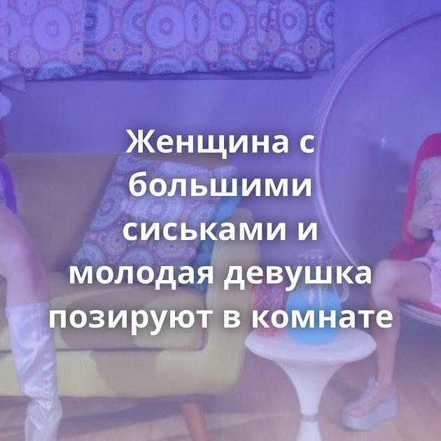 Женщина с большими сиськами и молодая девушка позируют в комнате