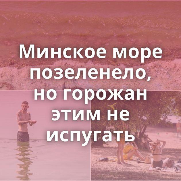Минское море позеленело, но горожан этим не испугать