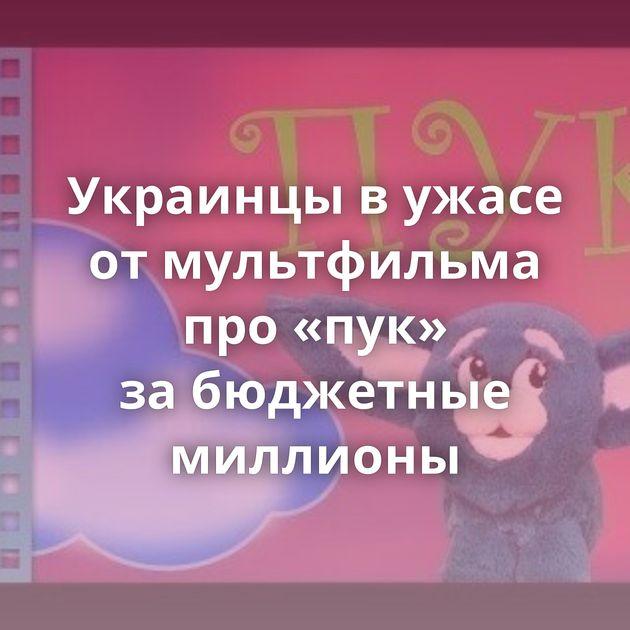 Украинцы вужасе отмультфильма про«пук» забюджетные миллионы
