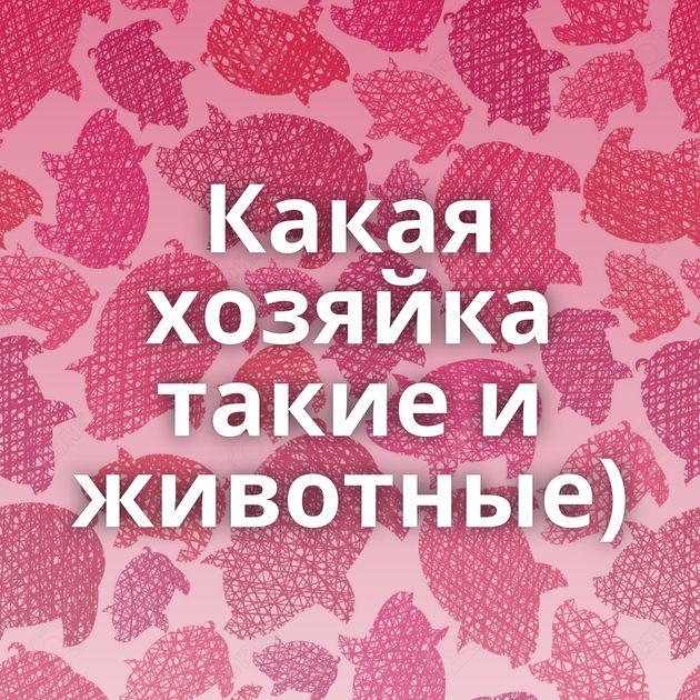 Какая хозяйка такие и животные)