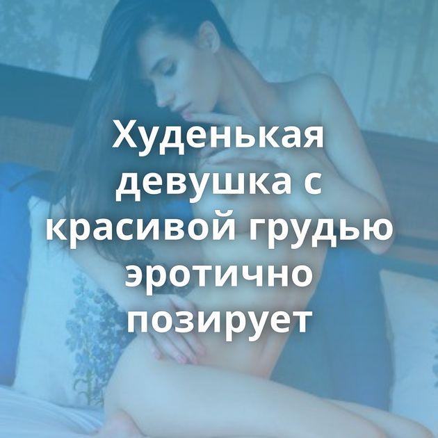 Худенькая девушка с красивой грудью эротично позирует