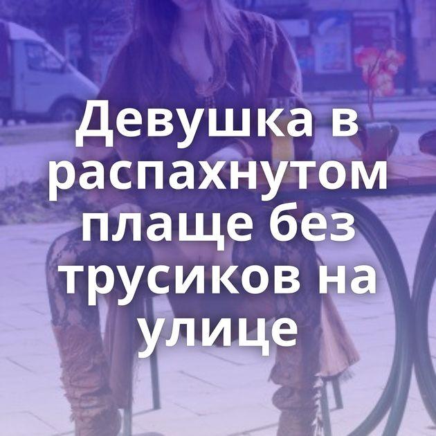 Девушка в распахнутом плаще без трусиков на улице