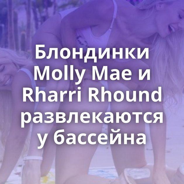 Блондинки Molly Mae и Rharri Rhound развлекаются у бассейна
