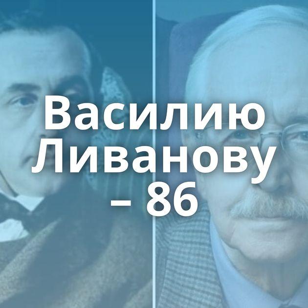 Василию Ливанову – 86