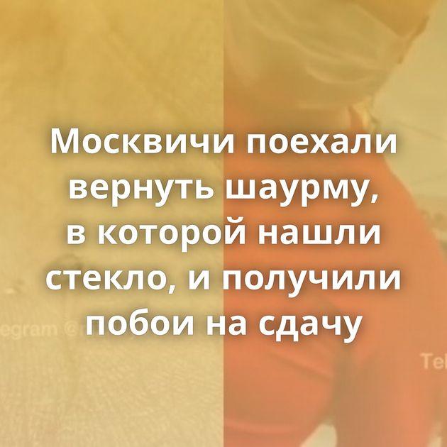 Москвичи поехали вернуть шаурму, вкоторой нашли стекло, иполучили побои насдачу