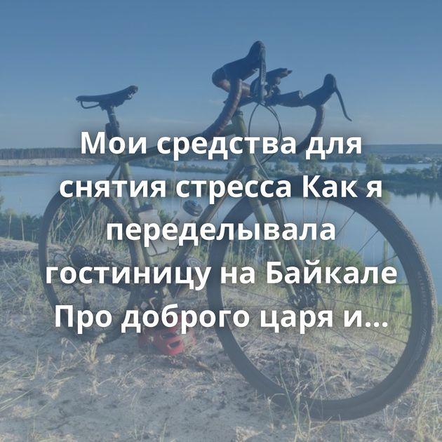Мои средства для снятия стресса Как я переделывала гостиницу на Байкале Про доброго царя и плохих бояр…