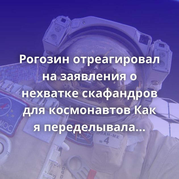 Рогозин отреагировал на заявления о нехватке скафандров для космонавтов Как я переделывала гостиницу на…