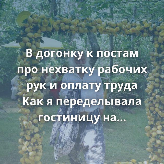 В догонку к постам про нехватку рабочих рук и оплату труда Как я переделывала гостиницу на Байкале Про…