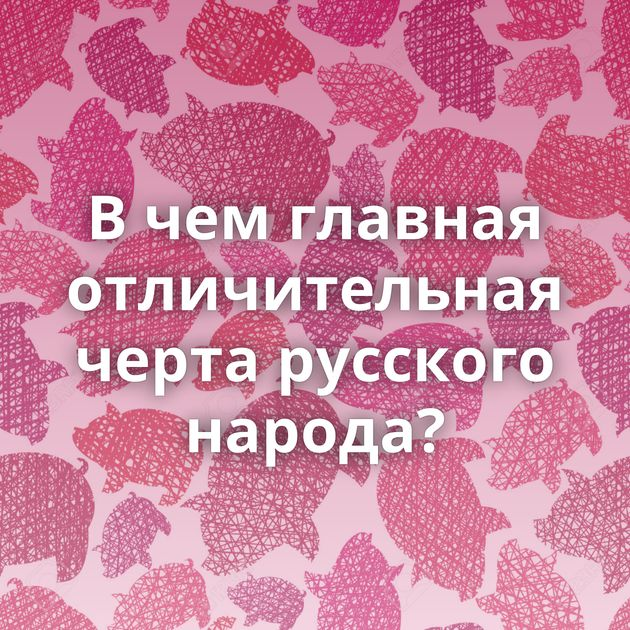 В чем главная отличительная черта русского народа?