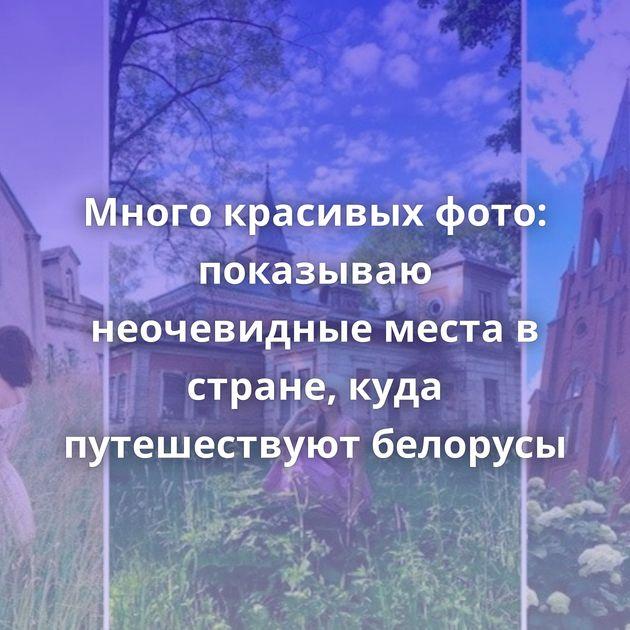 Много красивых фото: показываю неочевидные места в стране, куда путешествуют белорусы