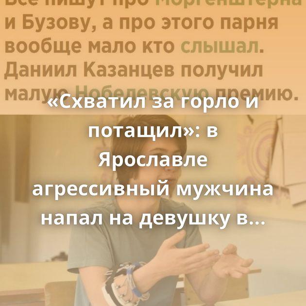 «Схватил за горло и потащил»: в Ярославле агрессивный мужчина напал на девушку в подворотне. Полиция: