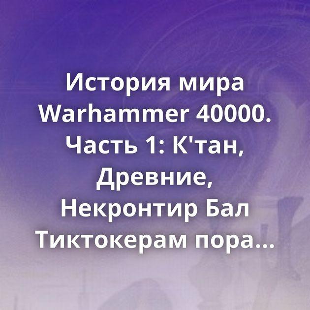История мира Warhammer 40000. Часть 1: К'тан, Древние, Некронтир Бал Тиктокерам пора узнать суть их бытия Поколения…
