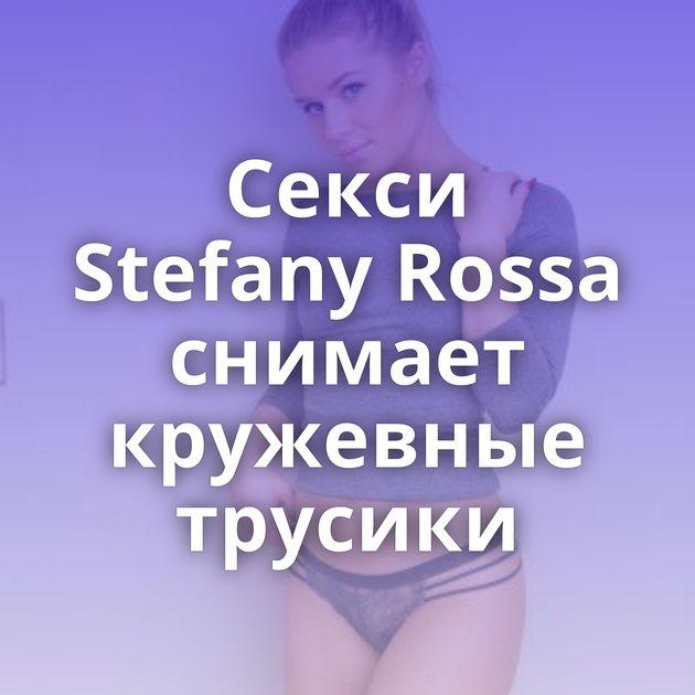 Секси Stefany Rossa снимает кружевные трусики
