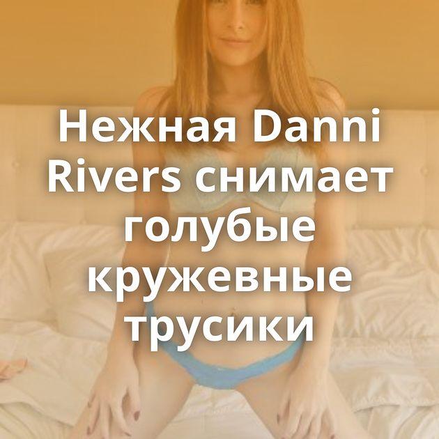 Нежная Danni Rivers снимает голубые кружевные трусики