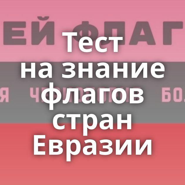 Тест назнание флагов стран Евразии