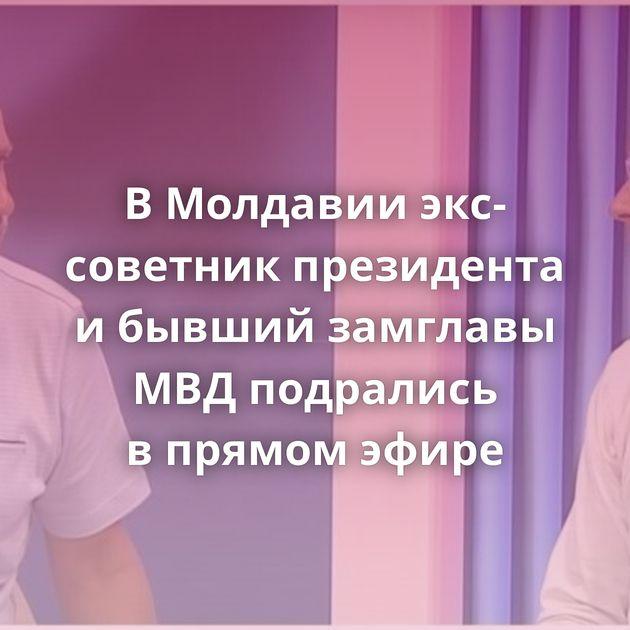 ВМолдавии экс-советник президента ибывший замглавы МВДподрались впрямом эфире