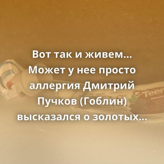 Вот так и живем… Может у нее просто аллергия Дмитрий Пучков (Гоблин) высказался о золотых унитазах ГИБДД…