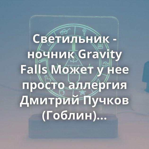 Светильник - ночник Gravity Falls Может у нее просто аллергия Дмитрий Пучков (Гоблин) высказался о золотых…