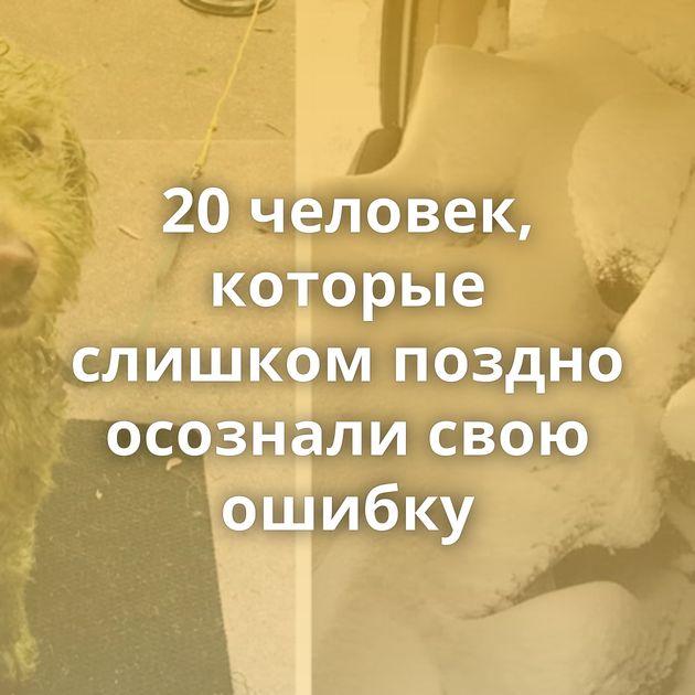 20человек, которые слишком поздно осознали свою ошибку