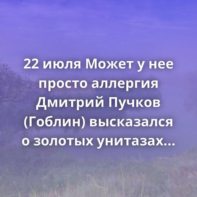 22 июля Может у нее просто аллергия Дмитрий Пучков (Гоблин) высказался о золотых унитазах ГИБДД Невский…