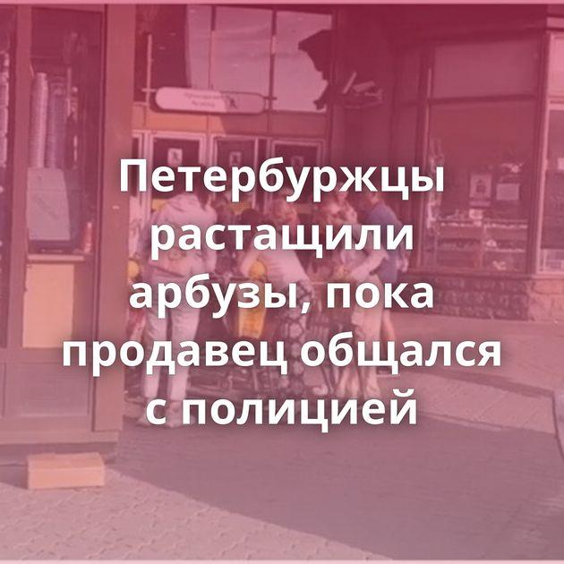 Петербуржцы растащили арбузы, пока продавец общался сполицией