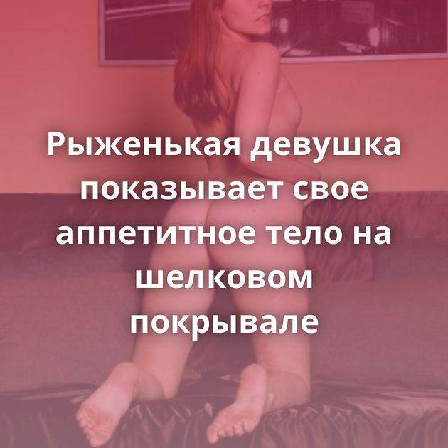 Рыженькая девушка показывает свое аппетитное тело на шелковом покрывале