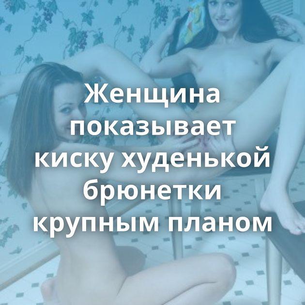Женщина показывает киску худенькой брюнетки крупным планом