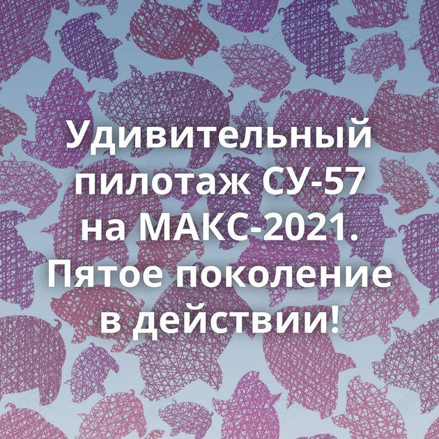 Удивительный пилотаж СУ-57 наМАКС-2021. Пятое поколение вдействии!