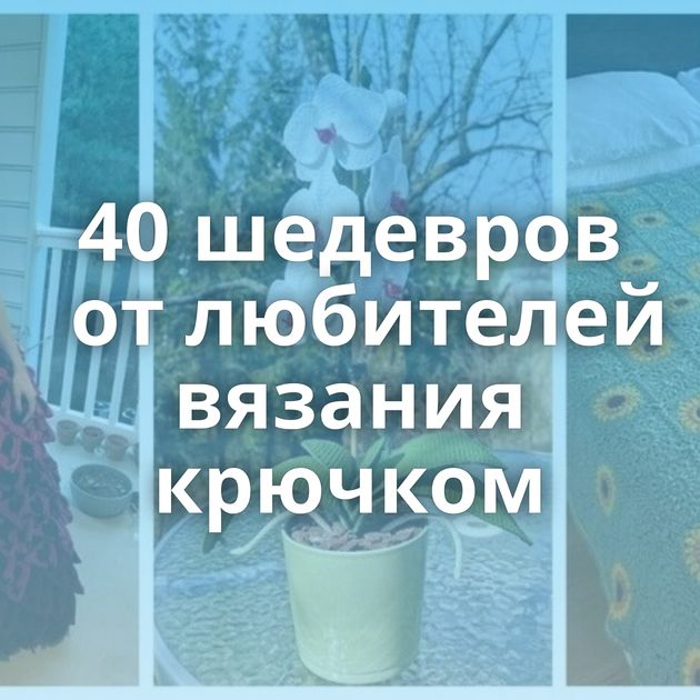 40шедевров отлюбителей вязания крючком