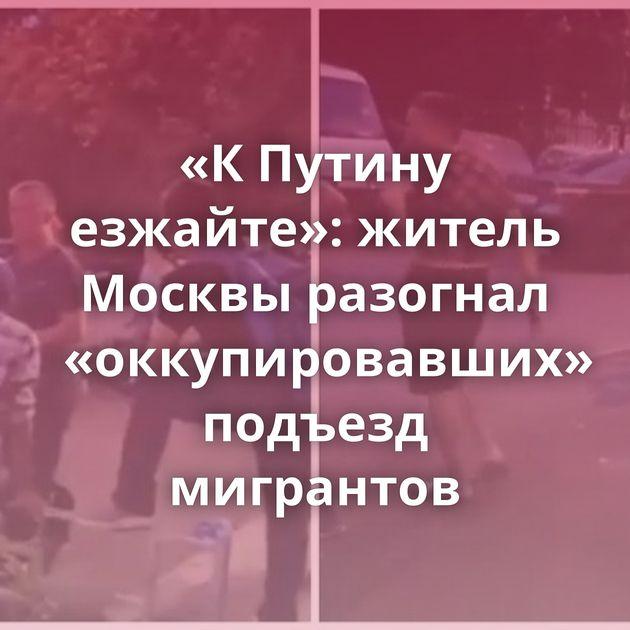 «КПутину езжайте»: житель Москвы разогнал «оккупировавших» подъезд мигрантов