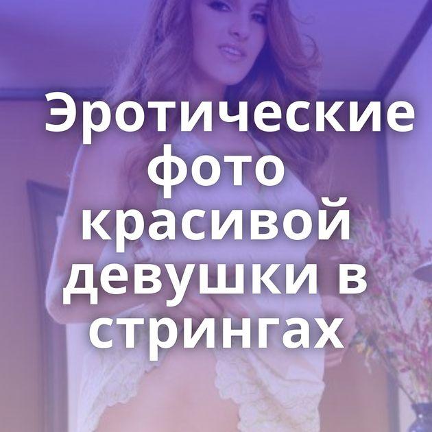 Эротические фото красивой девушки в стрингах