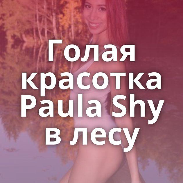 Голая красотка Paula Shy в лесу