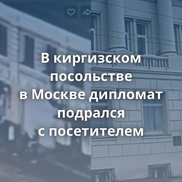 Вкиргизском посольстве вМоскве дипломат подрался спосетителем