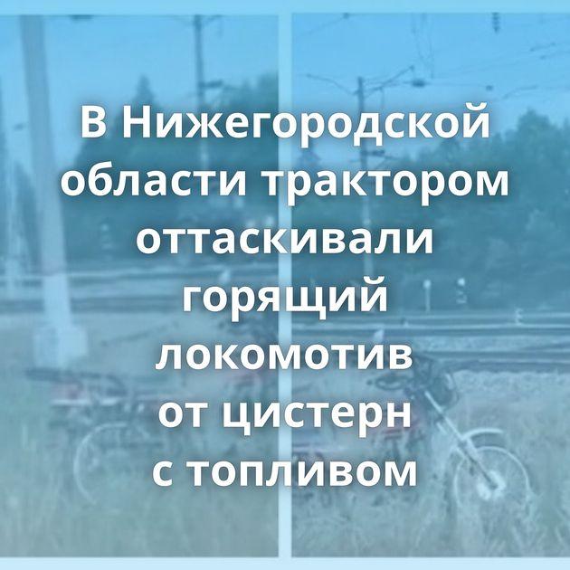ВНижегородской области трактором оттаскивали горящий локомотив отцистерн стопливом