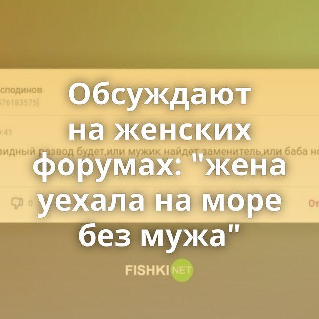Обсуждают наженских форумах: