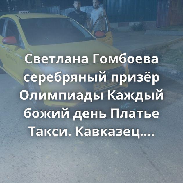 Светлана Гомбоева серебряный призёр Олимпиады Каждый божий день Платье Такси. Кавказец. Пистолет Все…