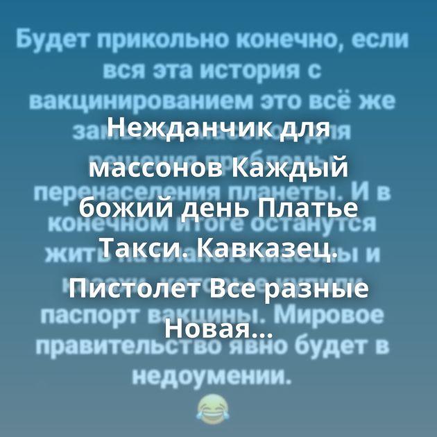 Нежданчик для массонов Каждый божий день Платье Такси. Кавказец. Пистолет Все разные Новая форма Может он…