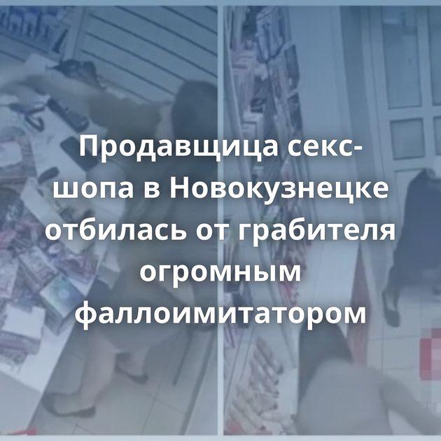 Продавщица секс-шопа вНовокузнецке отбилась отграбителя огромным фаллоимитатором
